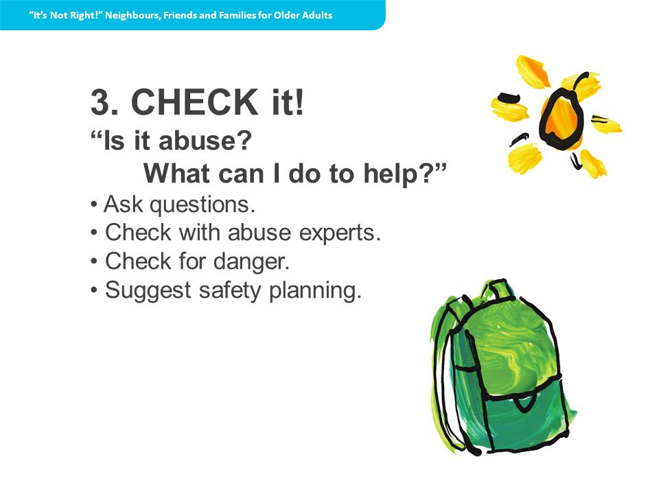 3. CHECK it! Is it abuse? What can I do to help? Ask questions. Check with abuse experts. Check for danger. Suggest safety planning. Its Not Right! Ne