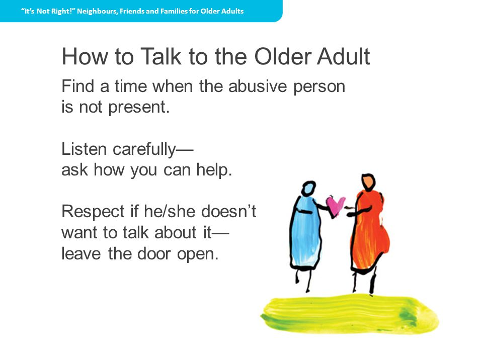 How to Talk to the Older Adult Its Not Right! Neighbours, Friends and Families for Older Adults Find a time when the abusive person is not present. Li