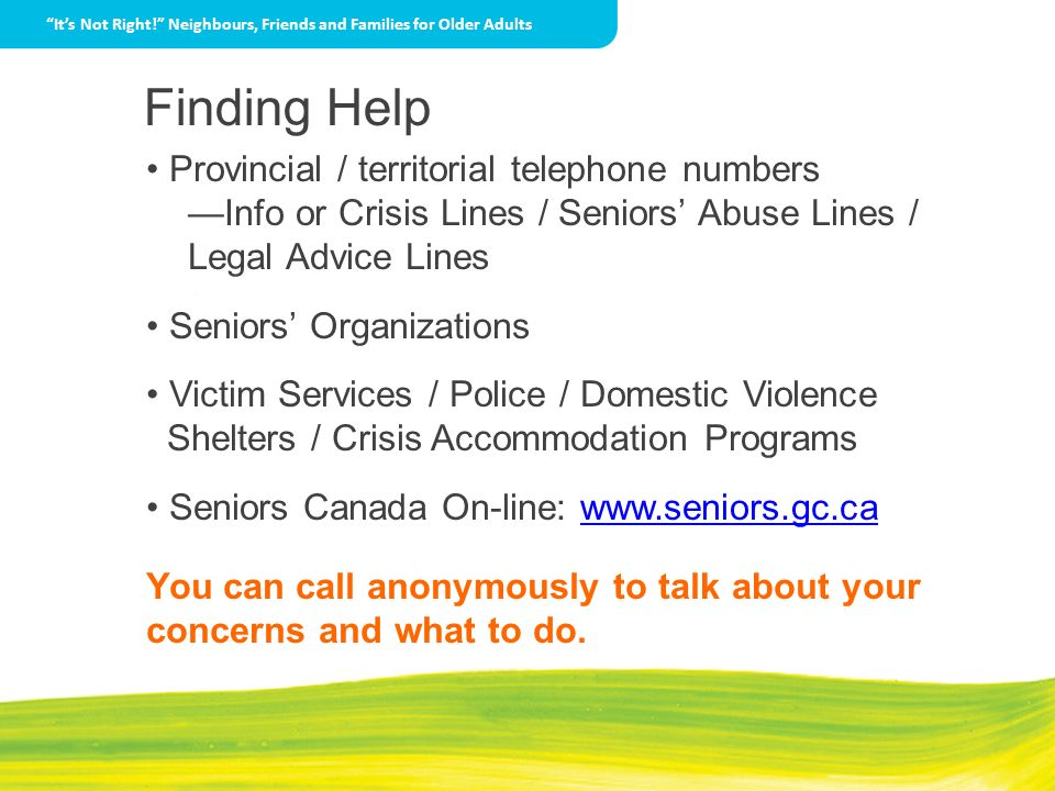 Finding Help Provincial / territorial telephone numbers Info or Crisis Lines / Seniors Abuse Lines / Legal Advice Lines Seniors Organizations Victim S