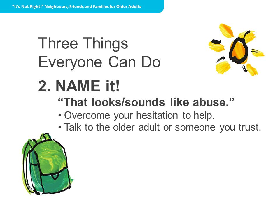Three Things Everyone Can Do 2. NAME it! That looks/sounds like abuse. Overcome your hesitation to help. Talk to the older adult or someone you trust.
