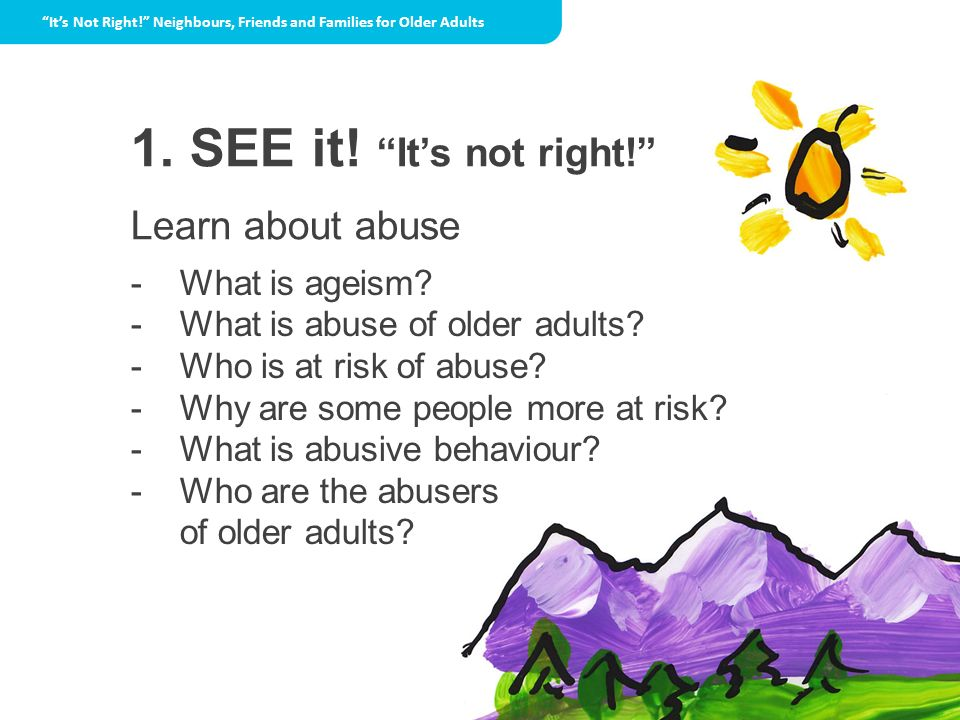 1. SEE it! Its not right! Learn about abuse - What is ageism? - What is abuse of older adults? - Who is at risk of abuse? - Why are some people more a