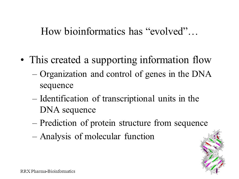 RRX Pharma-Bioinformatics How bioinformatics has evolved… This created a supporting information flow –Organization and control of genes in the DNA seq