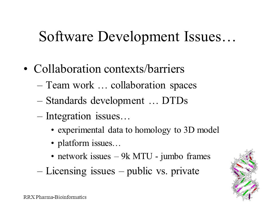 RRX Pharma-Bioinformatics Software Development Issues… Collaboration contexts/barriers –Team work … collaboration spaces –Standards development … DTDs