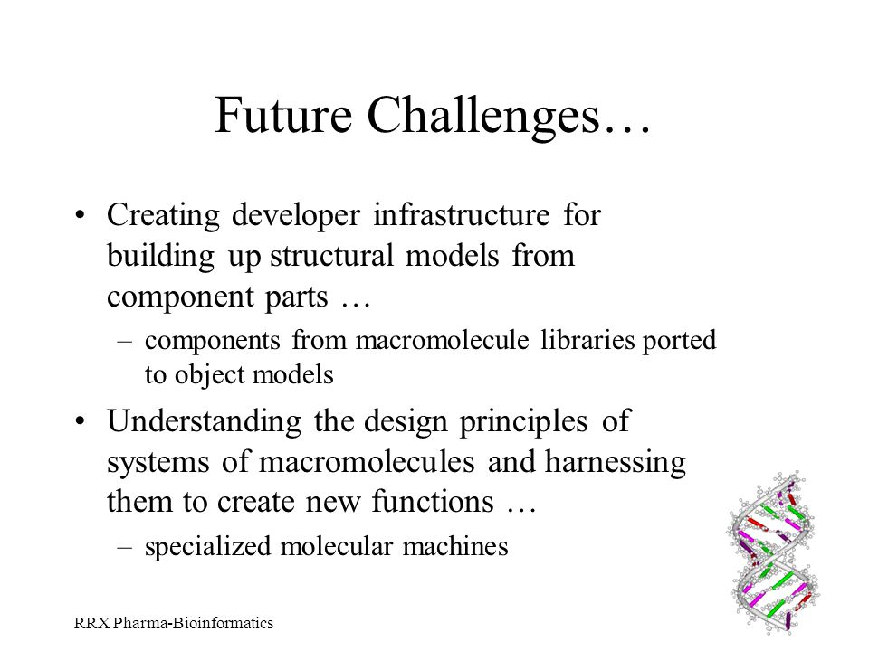 RRX Pharma-Bioinformatics Future Challenges… Creating developer infrastructure for building up structural models from component parts … –components fr