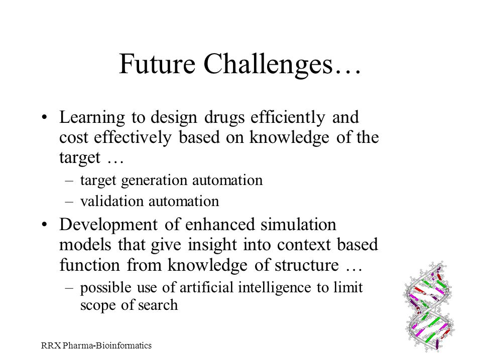 RRX Pharma-Bioinformatics Future Challenges… Learning to design drugs efficiently and cost effectively based on knowledge of the target … –target gene
