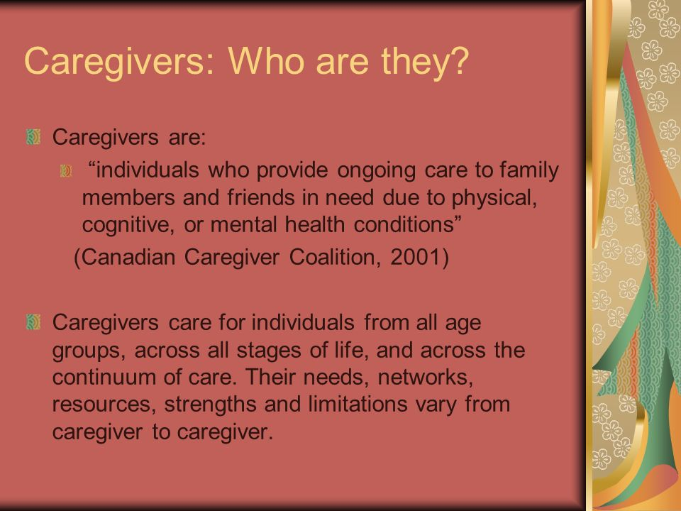 Caregivers: Who are they? Caregivers are: individuals who provide ongoing care to family members and friends in need due to physical, cognitive, or me