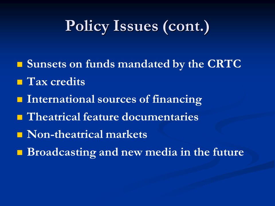 Policy Issues (cont.) Sunsets on funds mandated by the CRTC Tax credits International sources of financing Theatrical feature documentaries Non-theatrical markets Broadcasting and new media in the future