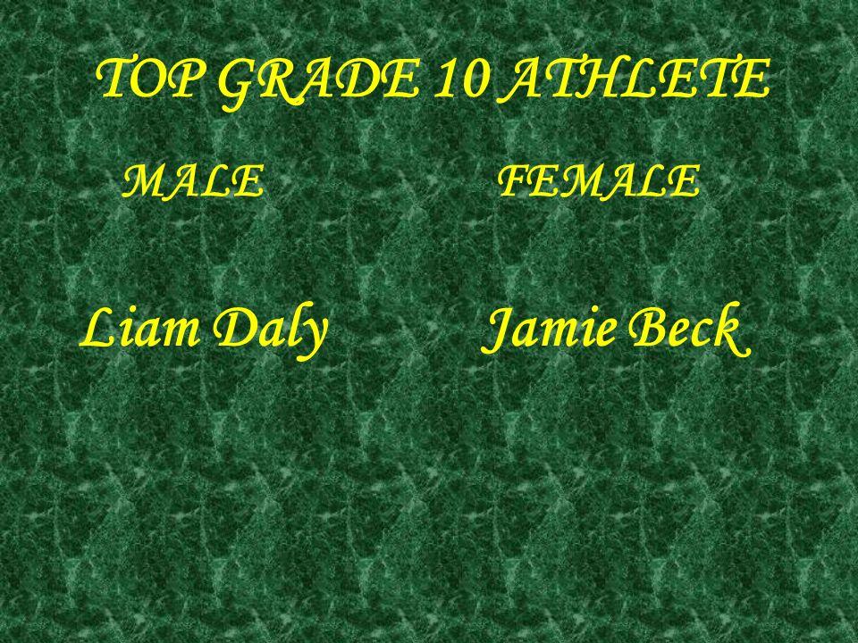 TOP GRADE 10 ATHLETE MALE FEMALE Liam DalyJamie Beck