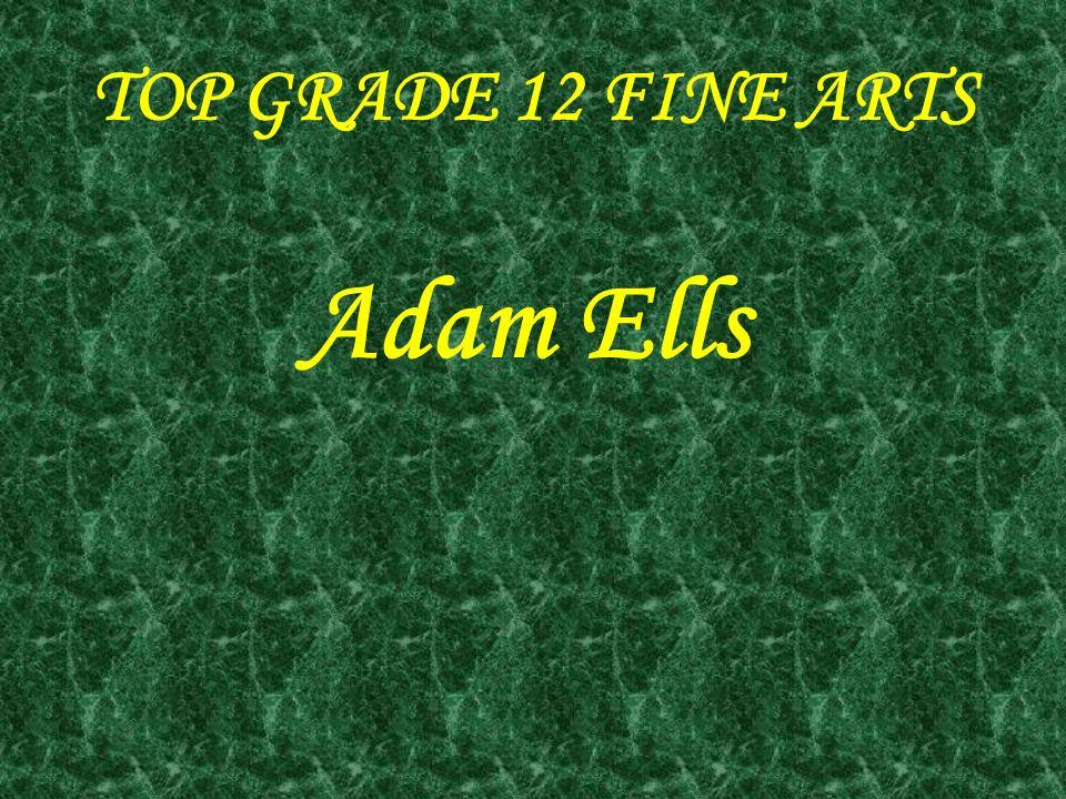TOP GRADE 12 FINE ARTS Adam Ells