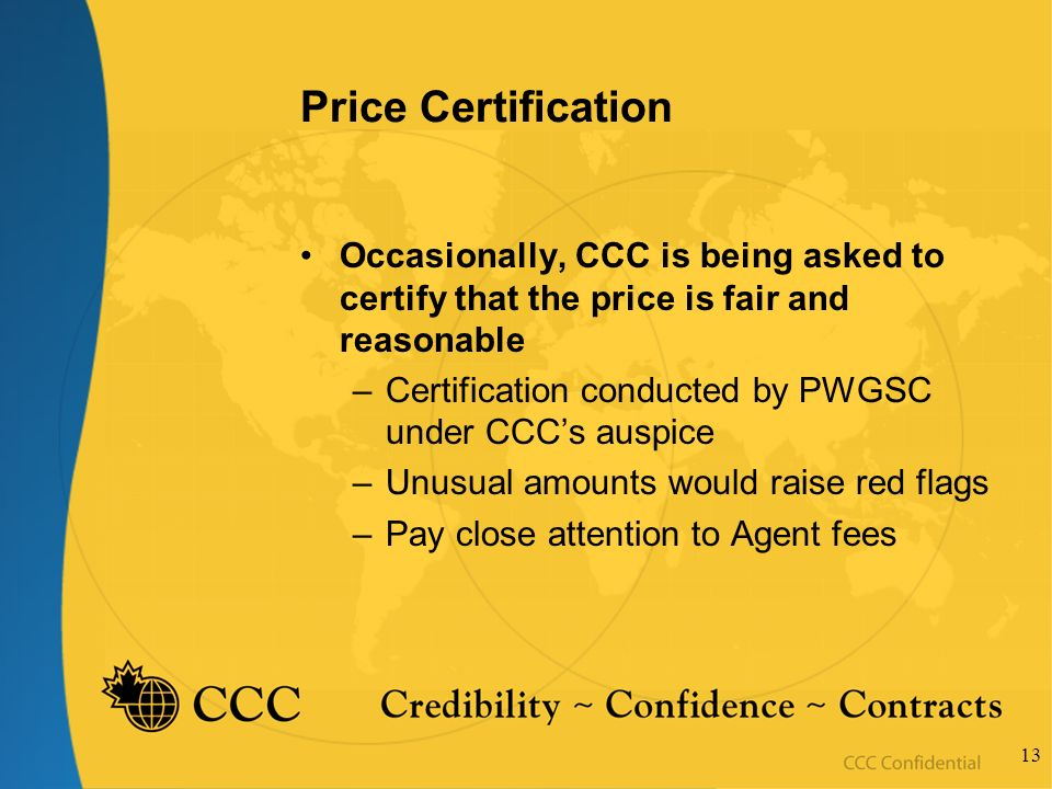 13 Price Certification Occasionally, CCC is being asked to certify that the price is fair and reasonable –Certification conducted by PWGSC under CCCs auspice –Unusual amounts would raise red flags –Pay close attention to Agent fees