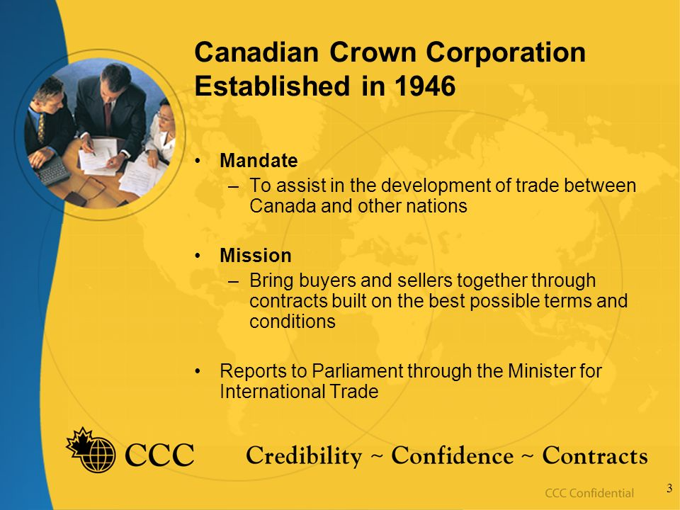 3 Canadian Crown Corporation Established in 1946 Mandate –To assist in the development of trade between Canada and other nations Mission –Bring buyers and sellers together through contracts built on the best possible terms and conditions Reports to Parliament through the Minister for International Trade