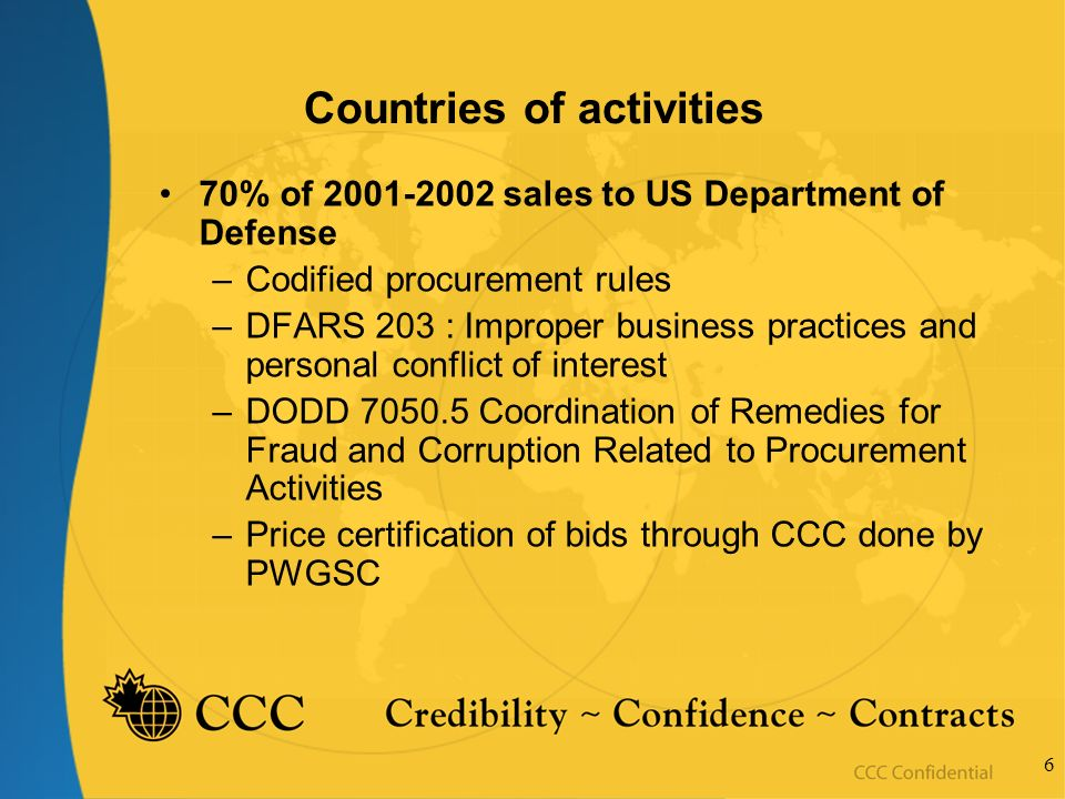 6 Countries of activities 70% of 2001-2002 sales to US Department of Defense –Codified procurement rules –DFARS 203 : Improper business practices and personal conflict of interest –DODD 7050.5 Coordination of Remedies for Fraud and Corruption Related to Procurement Activities –Price certification of bids through CCC done by PWGSC