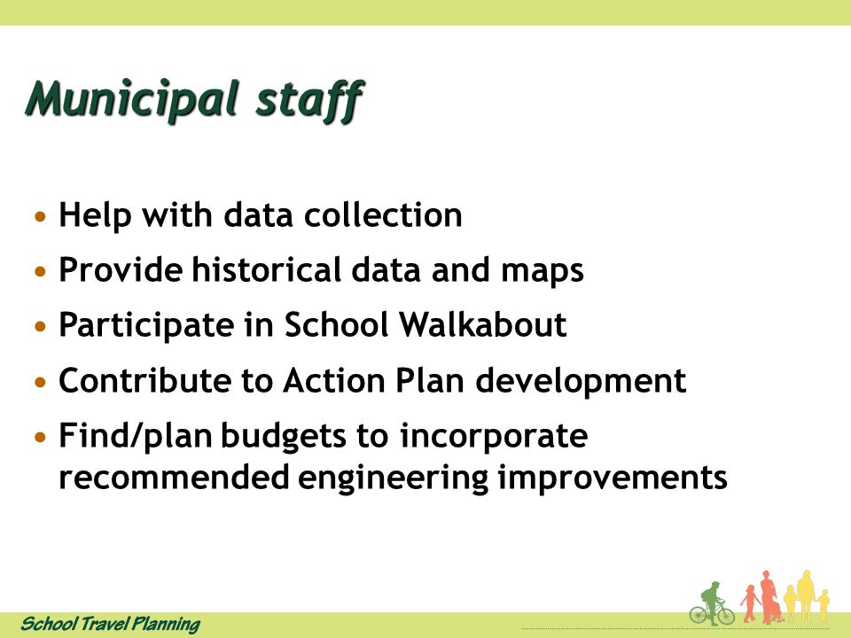 Municipal staff Help with data collection Provide historical data and maps Participate in School Walkabout Contribute to Action Plan development Find/plan budgets to incorporate recommended engineering improvements