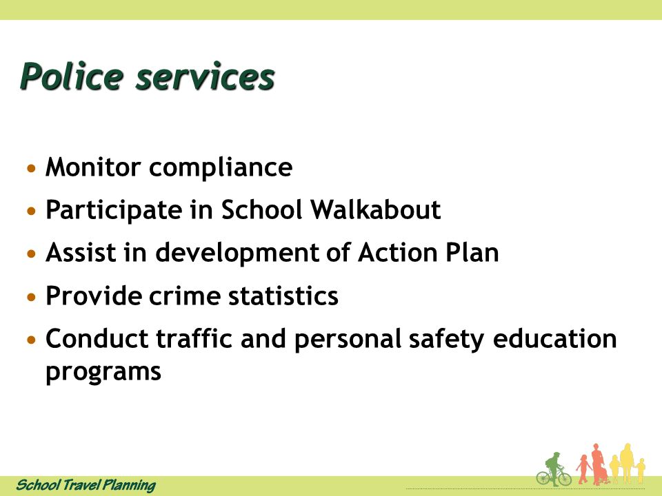 Police services Monitor compliance Participate in School Walkabout Assist in development of Action Plan Provide crime statistics Conduct traffic and personal safety education programs