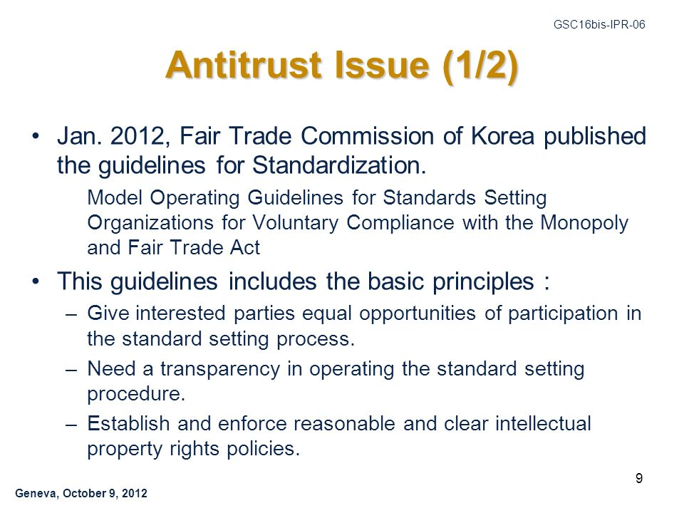 Geneva, October 9, 2012 GSC16bis-IPR-06 9 Antitrust Issue (1/2) Jan. 2012, Fair Trade Commission of Korea published the guidelines for Standardization