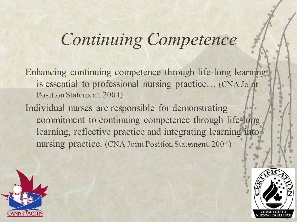 Continuing Competence Enhancing continuing competence through life-long learning is essential to professional nursing practice… (CNA Joint Position St