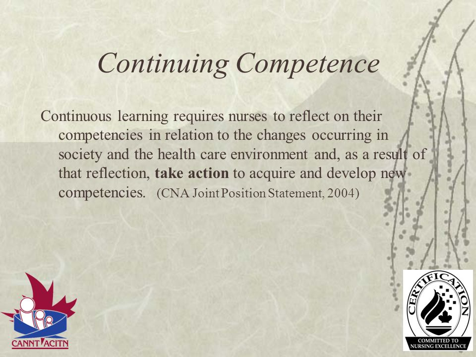 Continuing Competence Continuous learning requires nurses to reflect on their competencies in relation to the changes occurring in society and the hea
