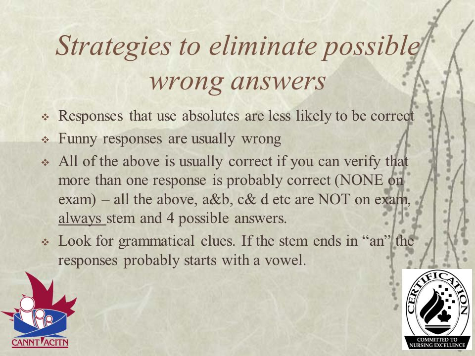 Strategies to eliminate possible wrong answers Responses that use absolutes are less likely to be correct Funny responses are usually wrong All of the