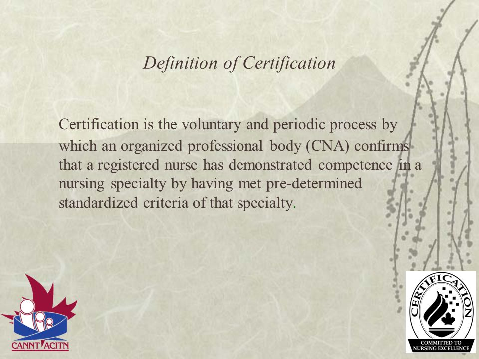 Definition of Certification Certification is the voluntary and periodic process by which an organized professional body (CNA) confirms that a register