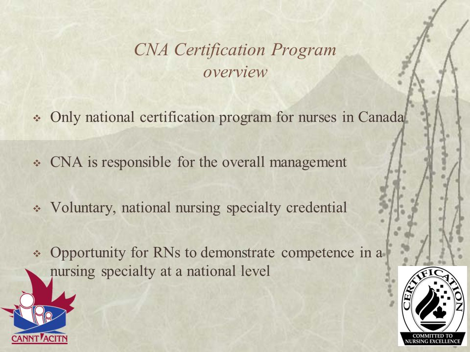 CNA Certification Program overview Only national certification program for nurses in Canada CNA is responsible for the overall management Voluntary, n
