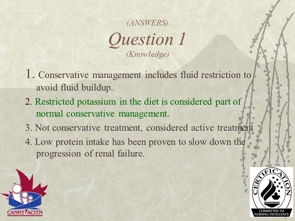 (ANSWERS) Question 1 (Knowledge) 1. Conservative management includes fluid restriction to avoid fluid buildup. 2. Restricted potassium in the diet is