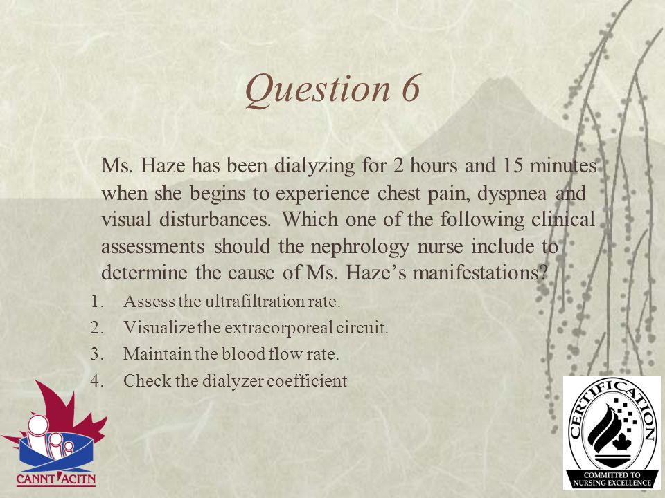 Question 6 Ms. Haze has been dialyzing for 2 hours and 15 minutes when she begins to experience chest pain, dyspnea and visual disturbances. Which one
