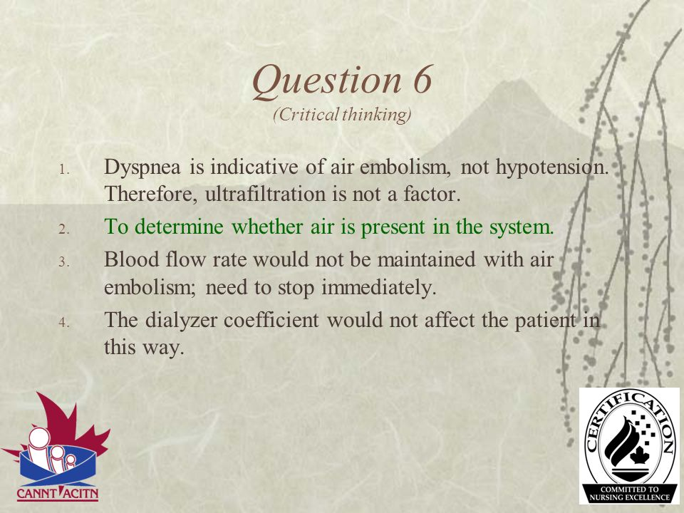 Question 6 (Critical thinking) 1. Dyspnea is indicative of air embolism, not hypotension. Therefore, ultrafiltration is not a factor. 2. To determine