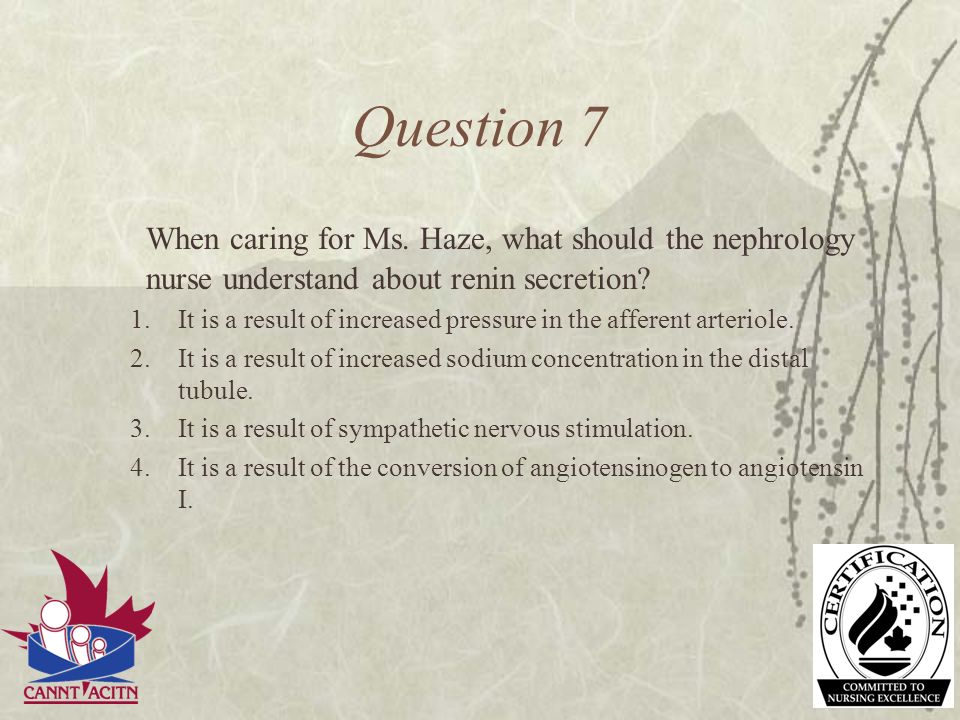 Question 7 When caring for Ms. Haze, what should the nephrology nurse understand about renin secretion? 1.It is a result of increased pressure in the