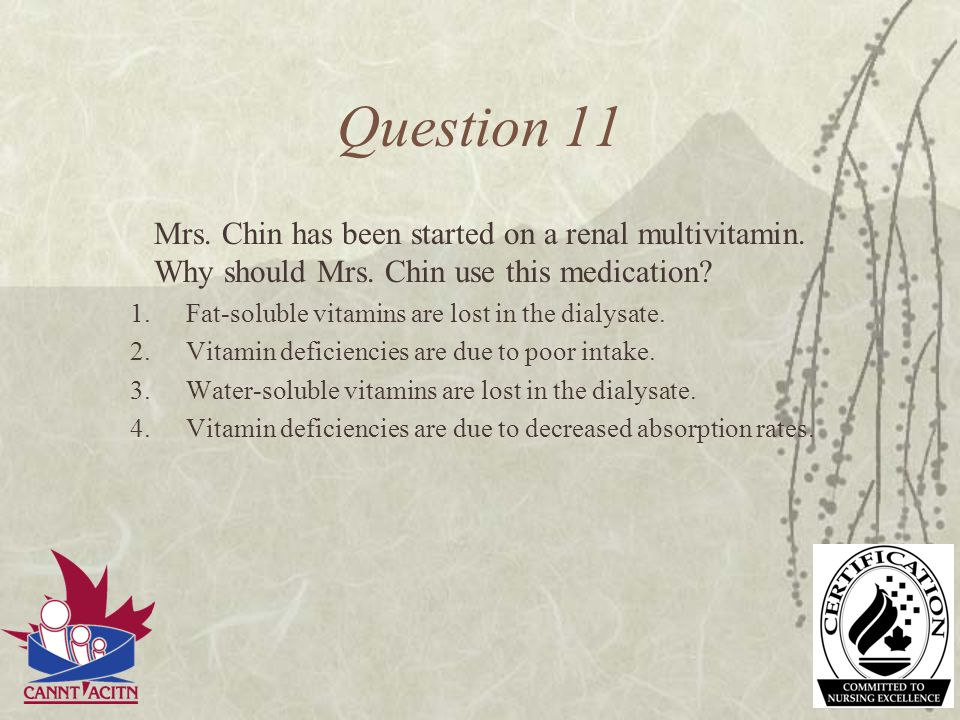 Question 11 Mrs. Chin has been started on a renal multivitamin. Why should Mrs. Chin use this medication? 1.Fat-soluble vitamins are lost in the dialy