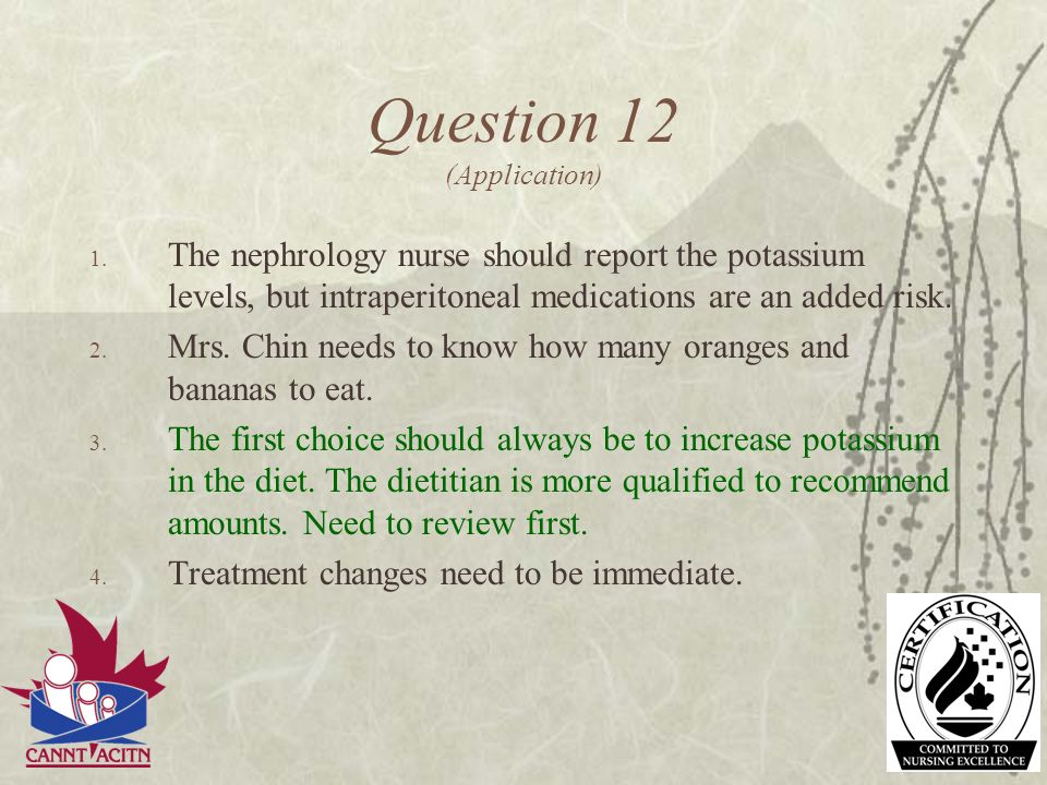 Question 12 (Application) 1. The nephrology nurse should report the potassium levels, but intraperitoneal medications are an added risk. 2. Mrs. Chin