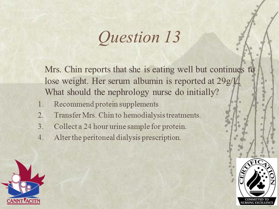 Question 13 Mrs. Chin reports that she is eating well but continues to lose weight. Her serum albumin is reported at 29g/L. What should the nephrology