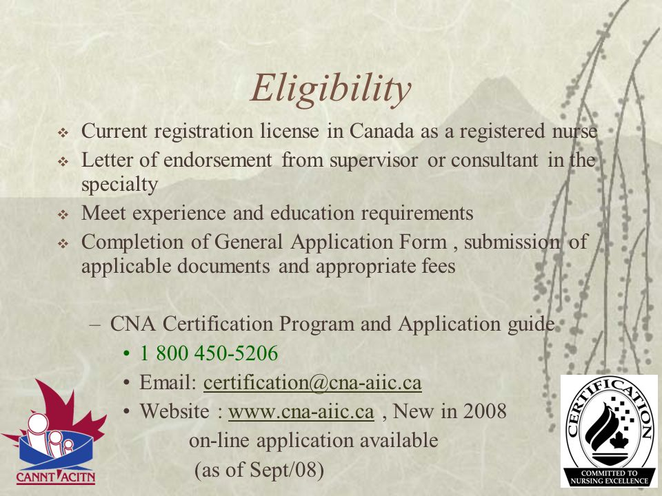 Eligibility Current registration license in Canada as a registered nurse Letter of endorsement from supervisor or consultant in the specialty Meet exp