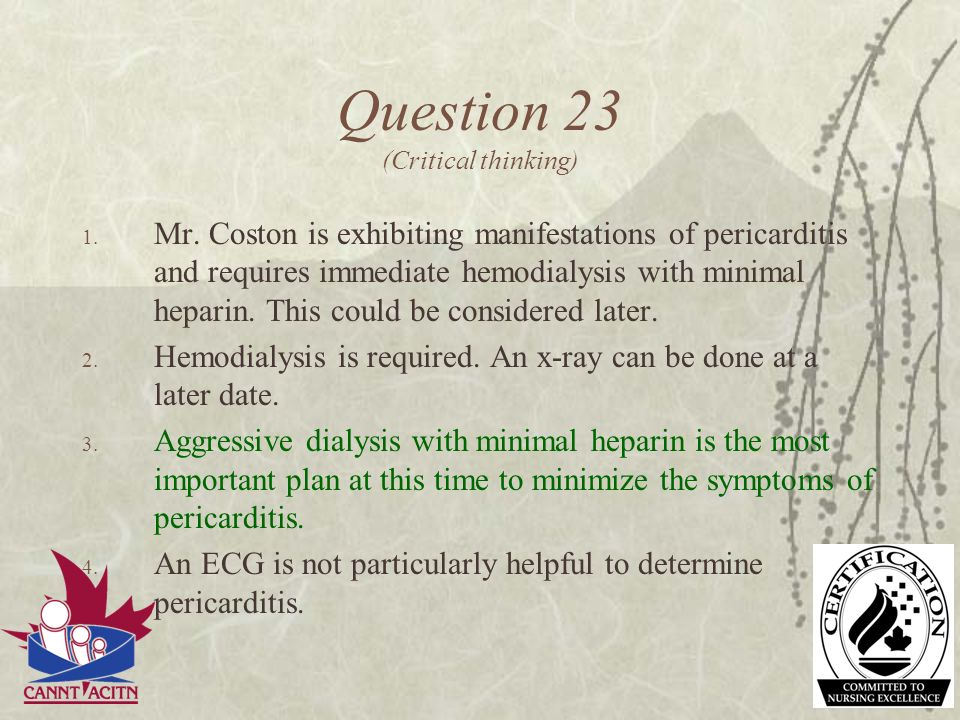 Question 23 (Critical thinking) 1. Mr. Coston is exhibiting manifestations of pericarditis and requires immediate hemodialysis with minimal heparin. T