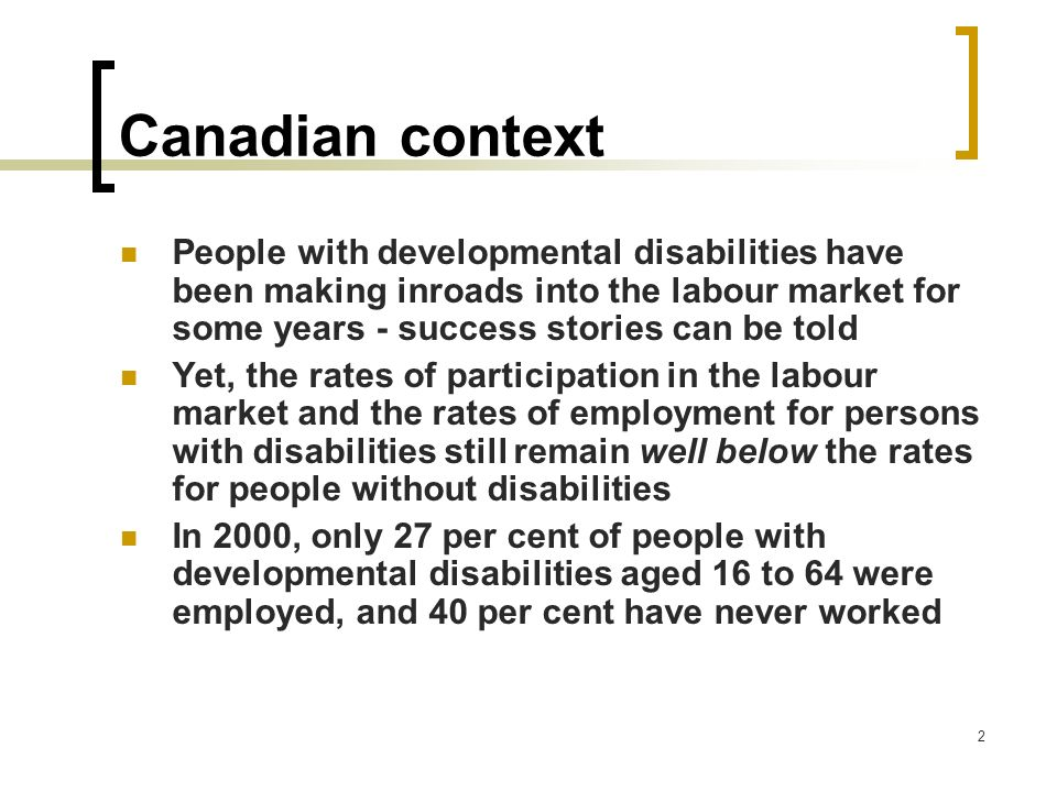 3 Canadian context Adults with disabilities are: considerably less likely than their non-disabled counterparts to have post-secondary education, full-time work status, and high hourly wages And, are far less likely to have extended medical, life insurance and disability insurance coverage from their place of work
