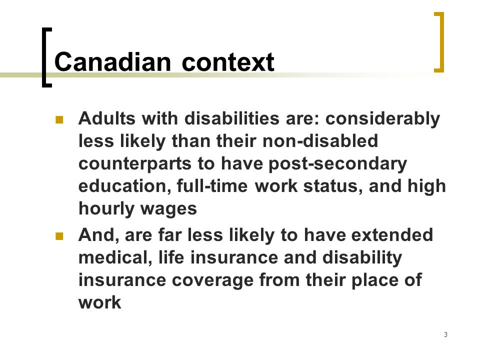 3 Canadian context Adults with disabilities are: considerably less likely than their non-disabled counterparts to have post-secondary education, full-