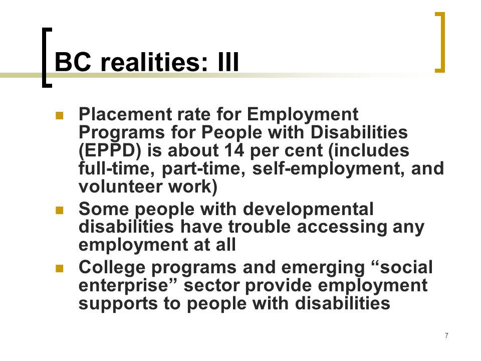 7 BC realities: III Placement rate for Employment Programs for People with Disabilities (EPPD) is about 14 per cent (includes full-time, part-time, se