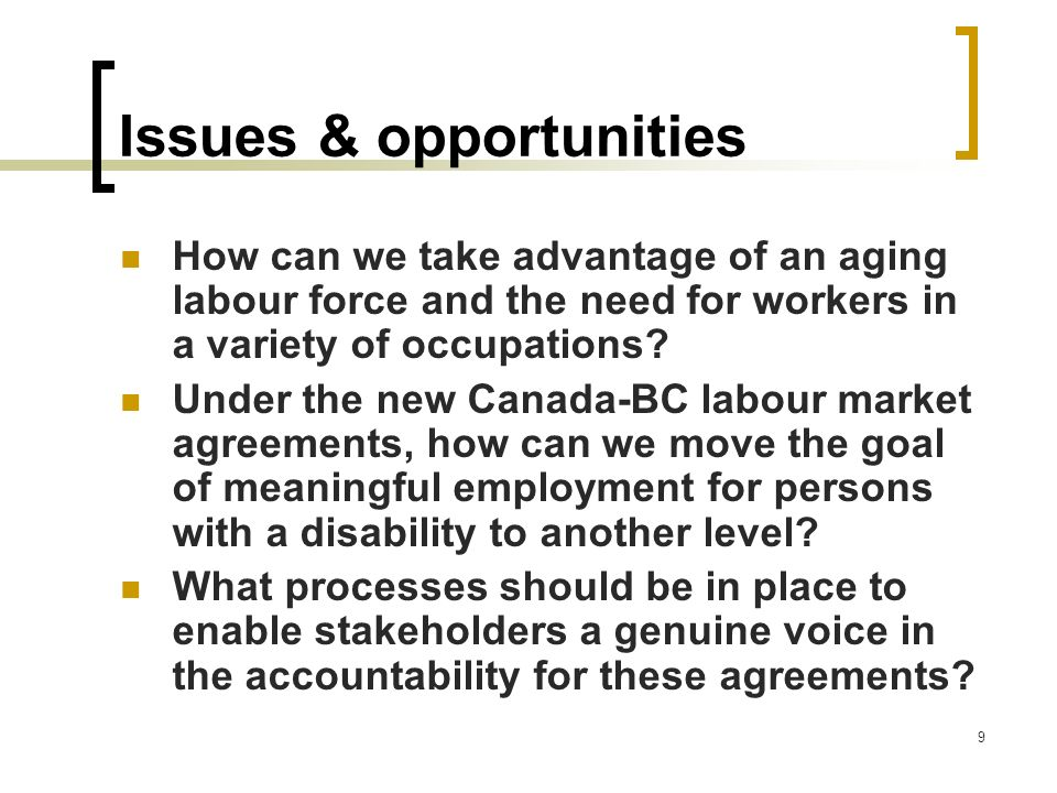 9 Issues & opportunities How can we take advantage of an aging labour force and the need for workers in a variety of occupations? Under the new Canada