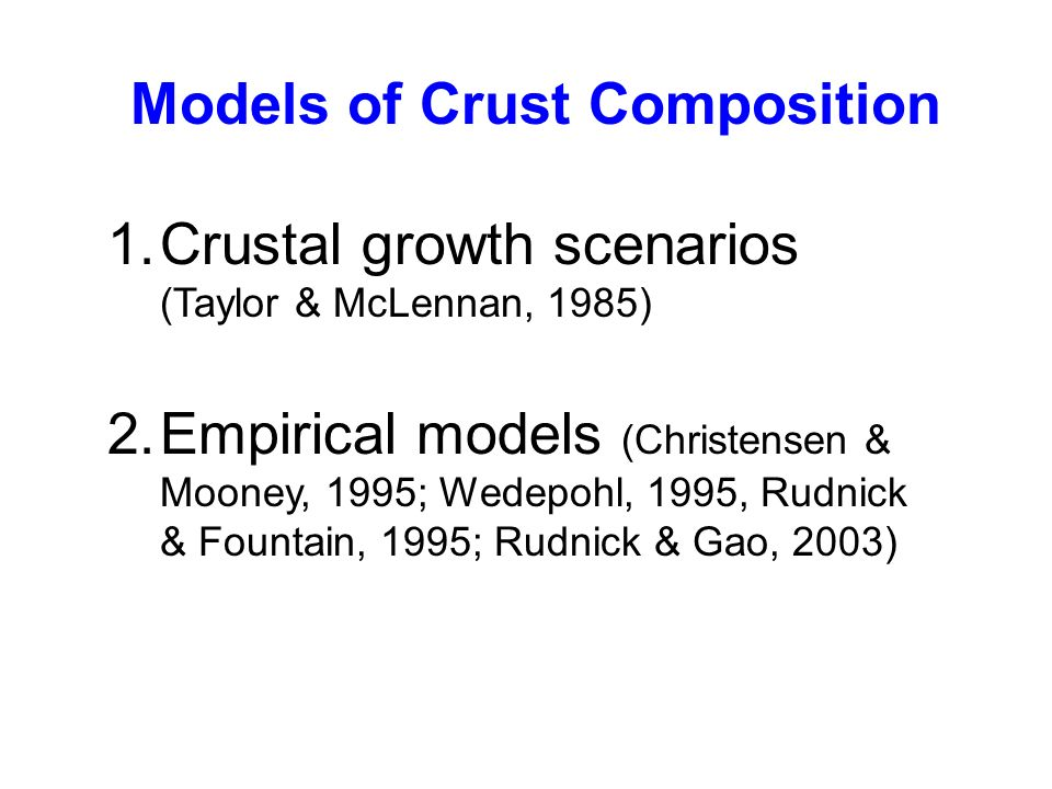 1.Crustal growth scenarios (Taylor & McLennan, 1985) 2.Empirical models (Christensen & Mooney, 1995; Wedepohl, 1995, Rudnick & Fountain, 1995; Rudnick