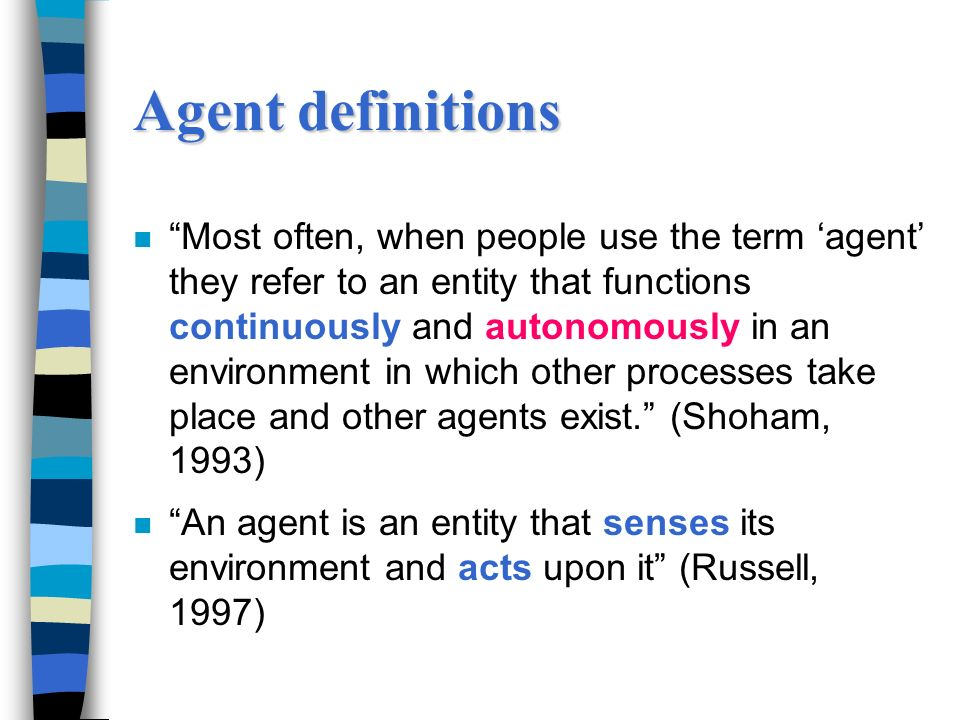 Agent definitions n Most often, when people use the term agent they refer to an entity that functions continuously and autonomously in an environment