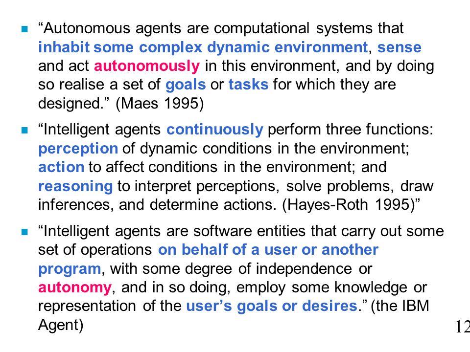 n Autonomous agents are computational systems that inhabit some complex dynamic environment, sense and act autonomously in this environment, and by do