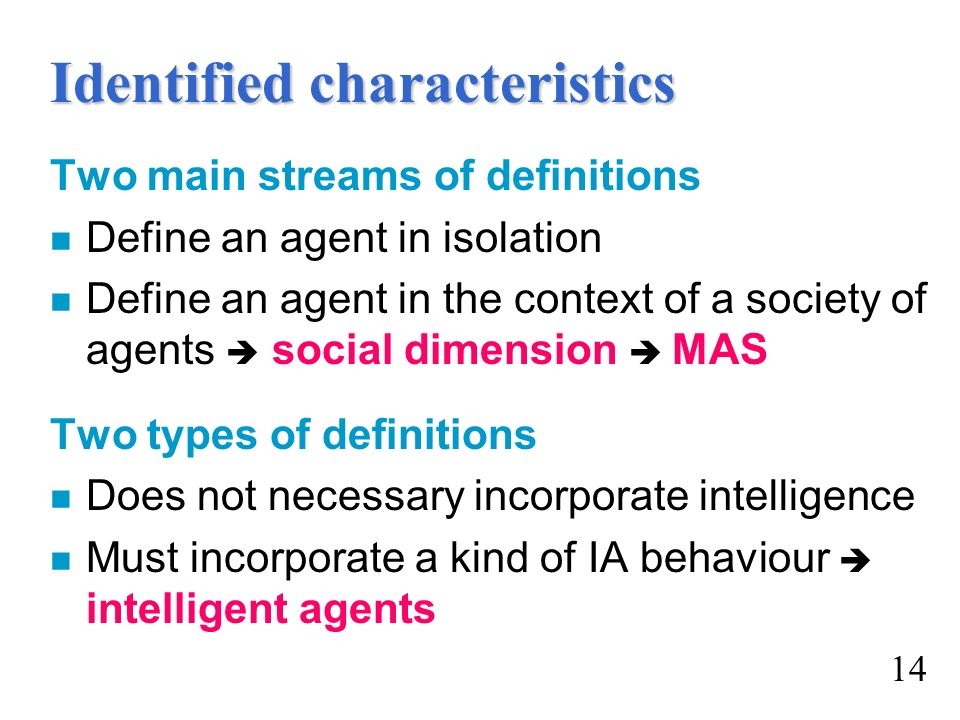 Identified characteristics Two main streams of definitions n Define an agent in isolation n Define an agent in the context of a society of agents soci