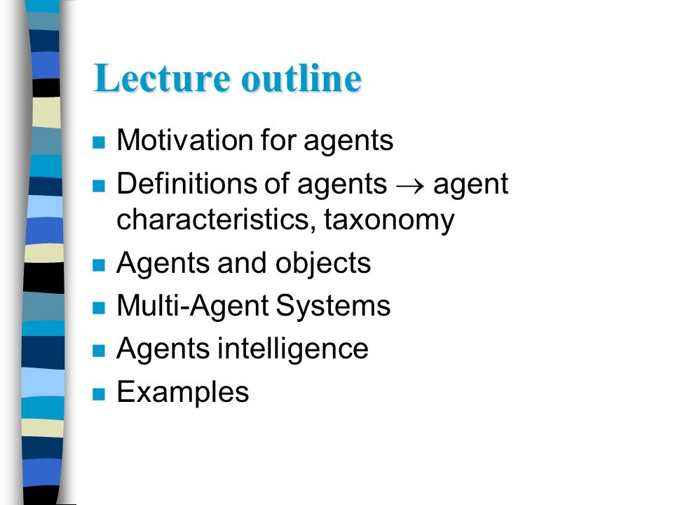 Lecture outline n Motivation for agents n Definitions of agents agent characteristics, taxonomy n Agents and objects n Multi-Agent Systems n Agents in