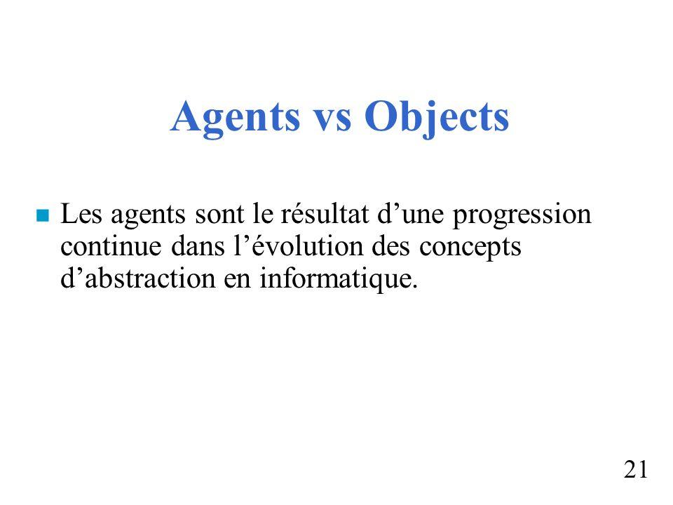 Agents vs Objects n Les agents sont le résultat dune progression continue dans lévolution des concepts dabstraction en informatique. 21