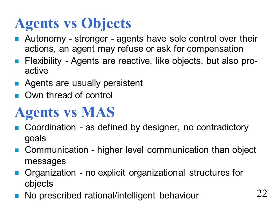 Agents vs Objects n Autonomy - stronger - agents have sole control over their actions, an agent may refuse or ask for compensation n Flexibility - Age