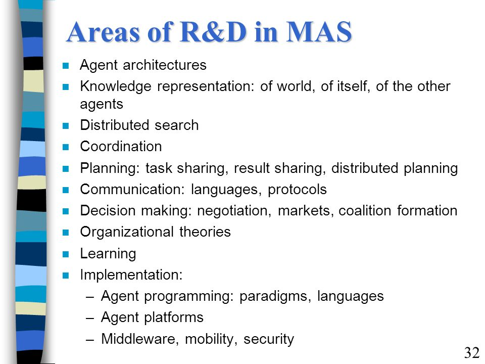 Areas of R&D in MAS n Agent architectures n Knowledge representation: of world, of itself, of the other agents n Distributed search n Coordination n P