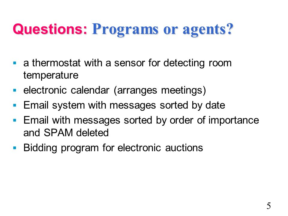 Questions: Programs or agents? a thermostat with a sensor for detecting room temperature electronic calendar (arranges meetings) Email system with mes