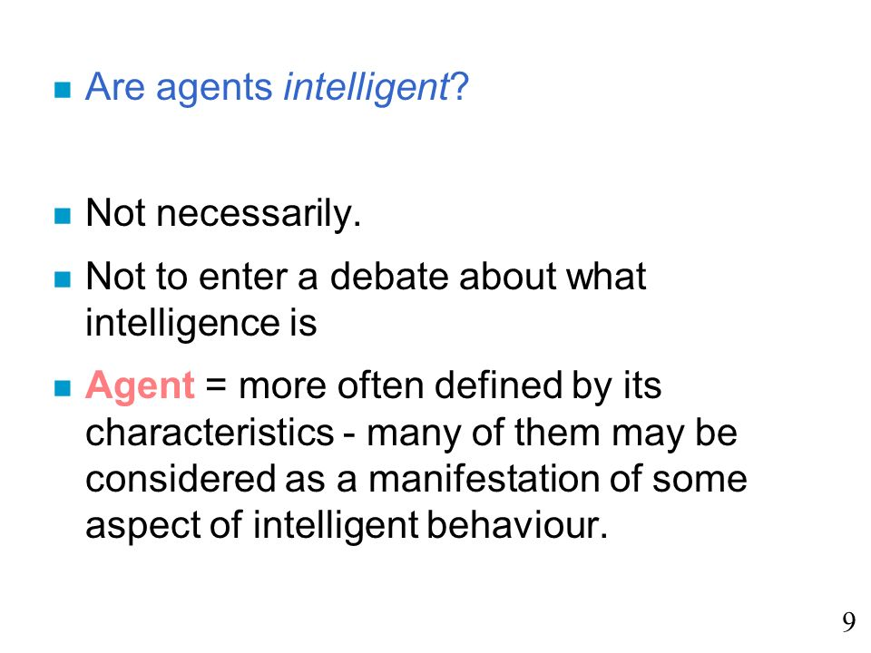 n Are agents intelligent? n Not necessarily. n Not to enter a debate about what intelligence is n Agent = more often defined by its characteristics -