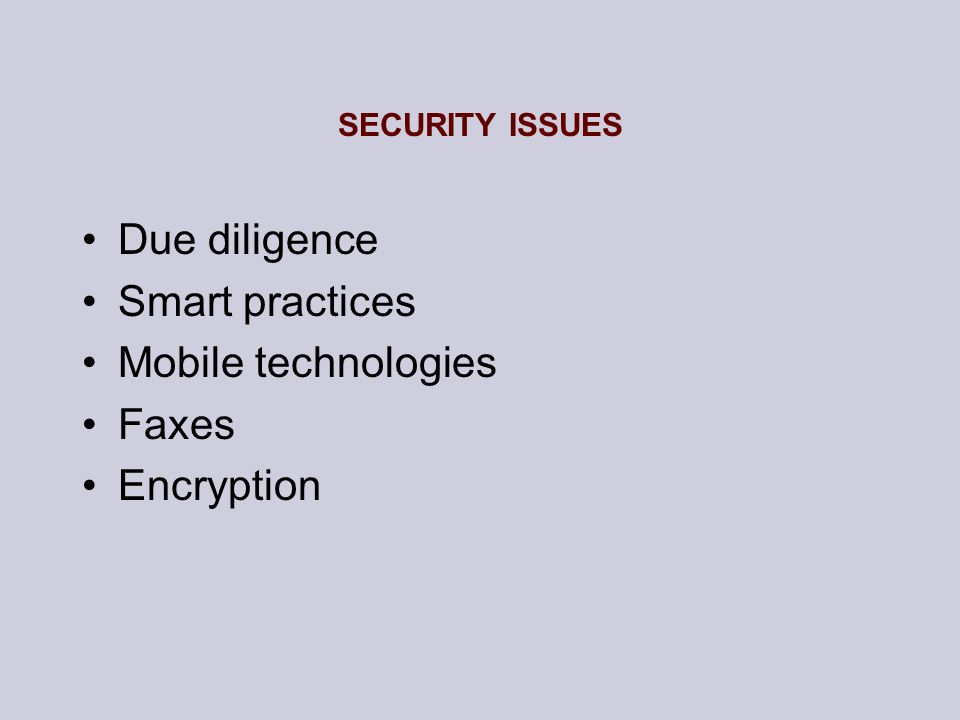 SECURITY ISSUES Due diligence Smart practices Mobile technologies Faxes Encryption