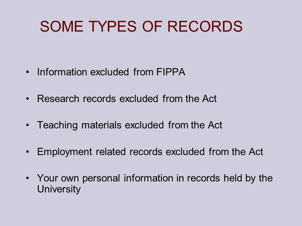 SOME TYPES OF RECORDS Information excluded from FIPPA Research records excluded from the Act Teaching materials excluded from the Act Employment relat