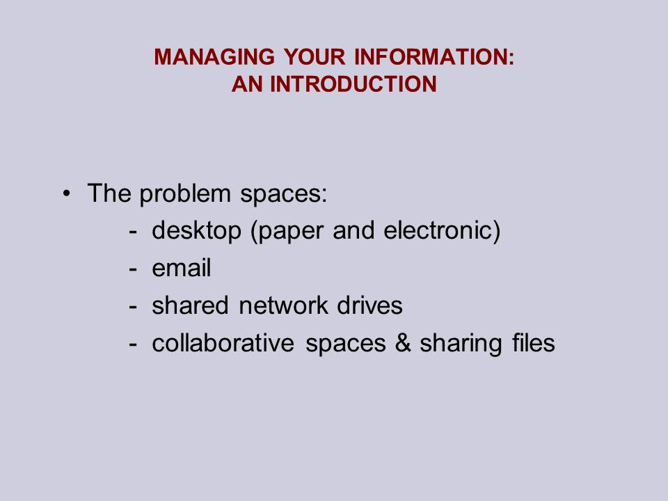 MANAGING YOUR INFORMATION: AN INTRODUCTION The problem spaces: - desktop (paper and electronic) - email - shared network drives - collaborative spaces